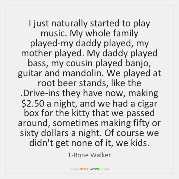 I just naturally started to play music. My whole family played-my daddy ...