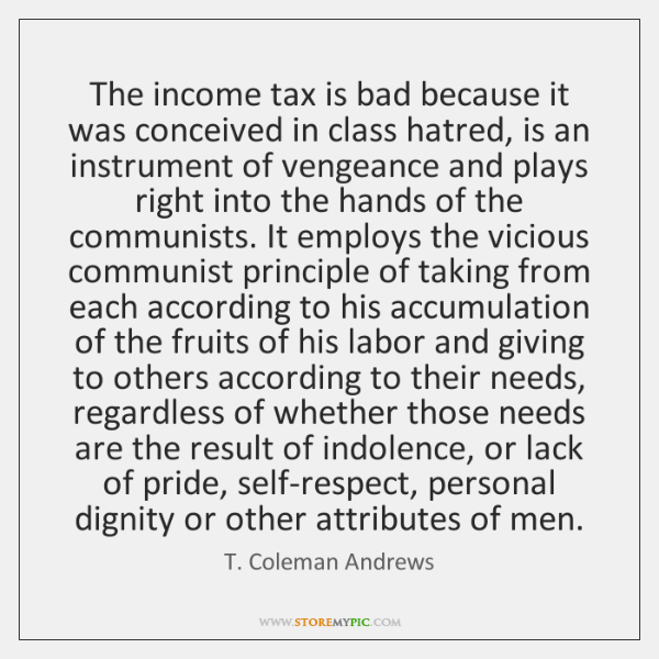 The income tax is bad because it was conceived in class hatred, ...