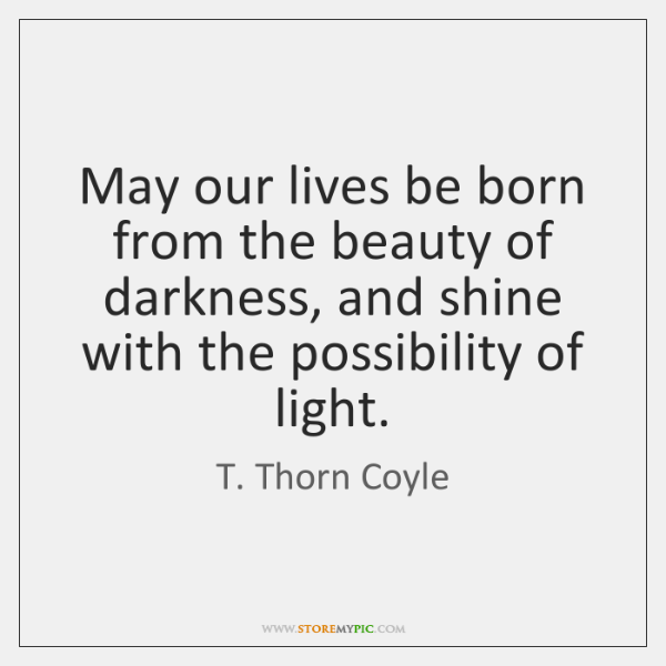May our lives be born from the beauty of darkness, and shine ...