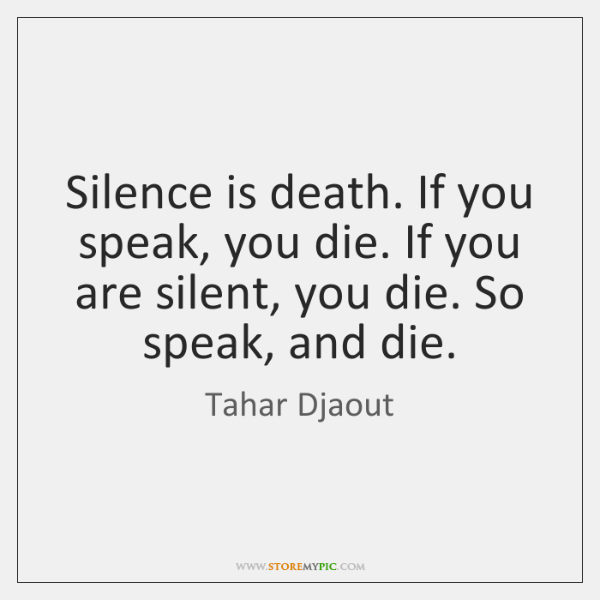 Silence is death. If you speak, you die. If you are silent, ...