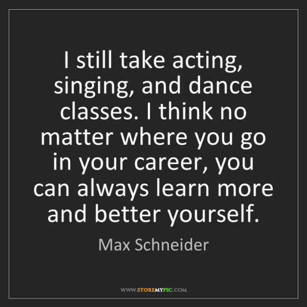 Max Schneider: I still take acting, singing, and dance classes. I think...