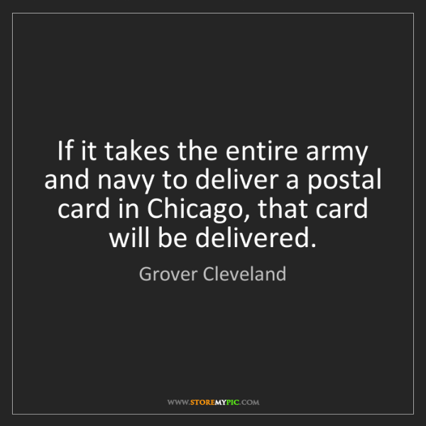 Grover Cleveland: If it takes the entire army and navy to deliver a postal...