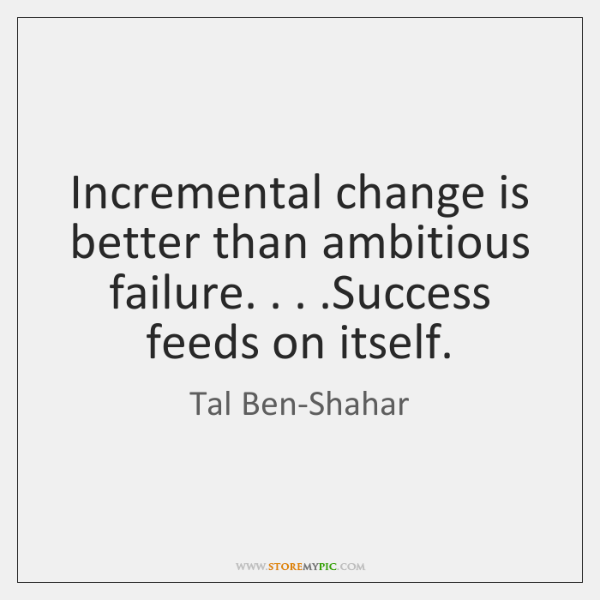 Incremental change is better than ambitious failure. . . .Success feeds on itself.