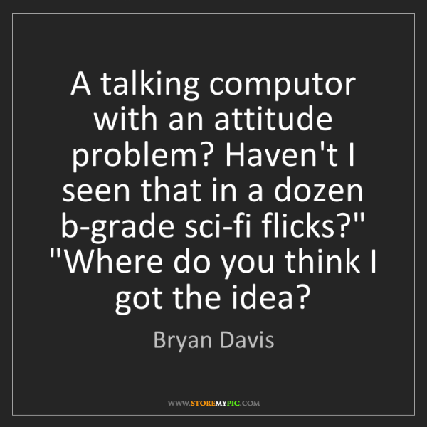 Bryan Davis: A talking computor with an attitude problem? Haven't...