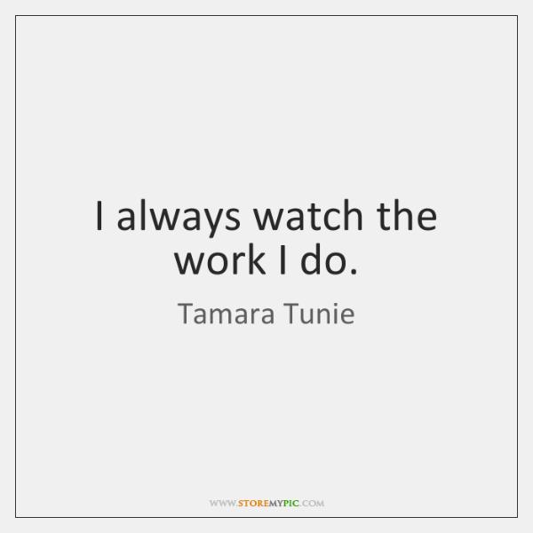 I always watch the work I do.