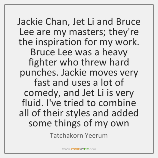Jackie Chan, Jet Li and Bruce Lee are my masters; they're the ...