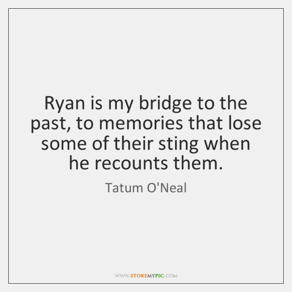 Ryan is my bridge to the past, to memories that lose some ...