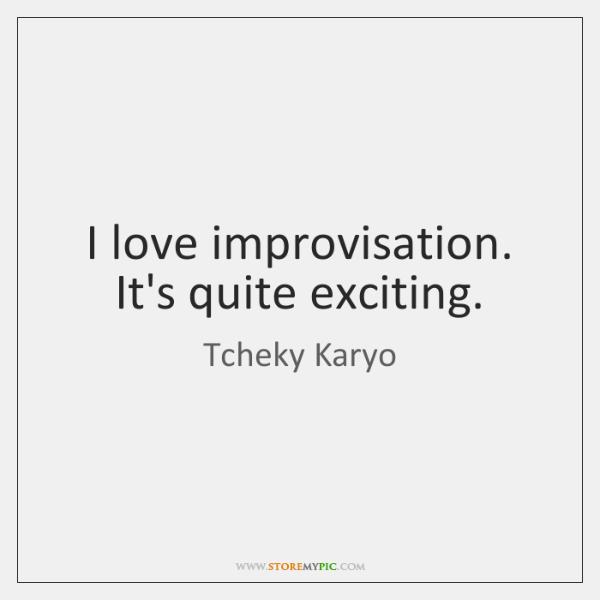 I love improvisation. It's quite exciting.