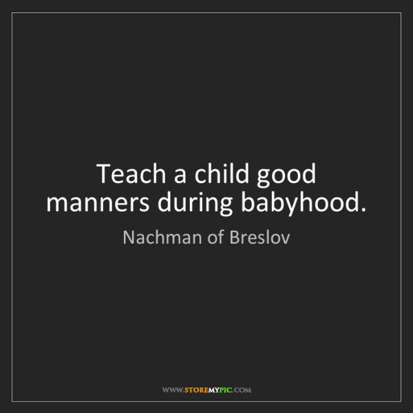 Nachman of Breslov: Teach a child good manners during babyhood.