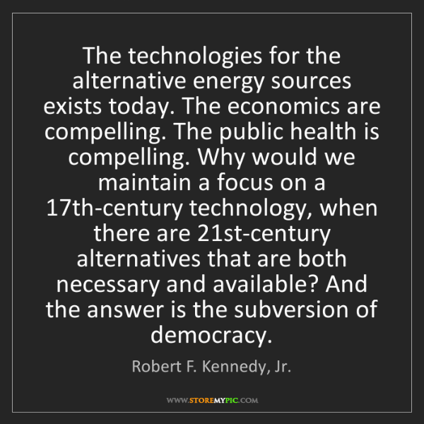 Robert F. Kennedy, Jr.: The technologies for the alternative energy sources exists...