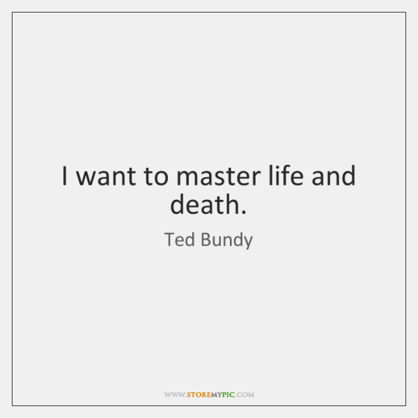 I want to master life and death.