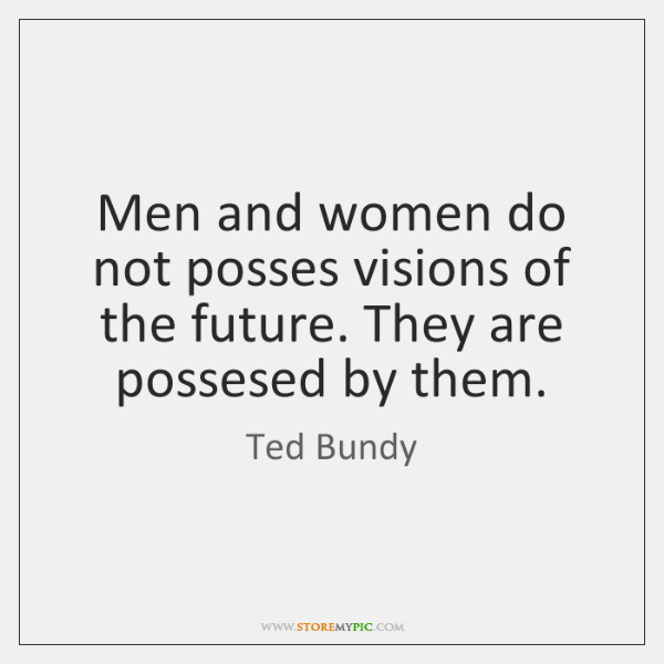 Men and women do not posses visions of the future. They are ...