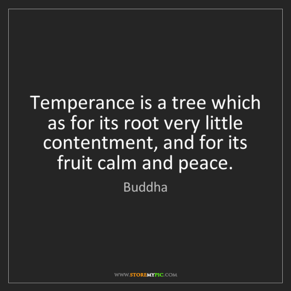 Buddha: Temperance is a tree which as for its root very little...