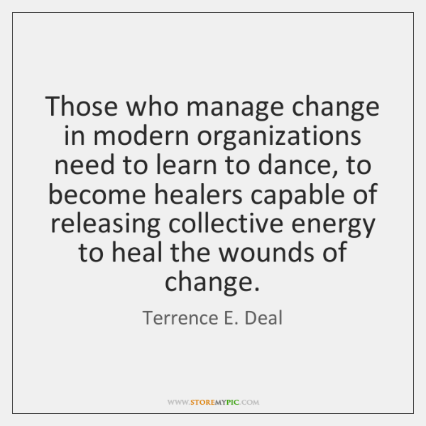 Those who manage change in modern organizations need to learn to dance, ...