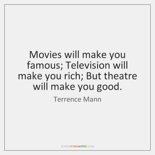 Movies will make you famous; Television will make you rich; But theatre ...