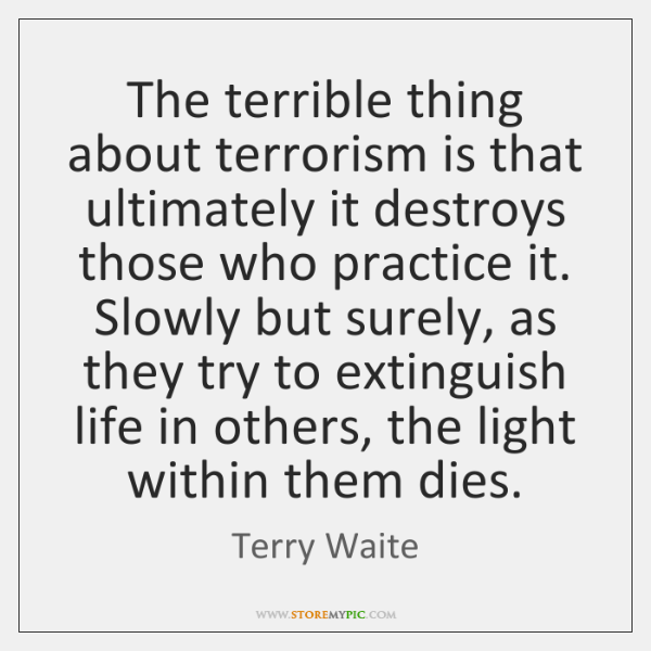 The terrible thing about terrorism is that ultimately it destroys those who ...