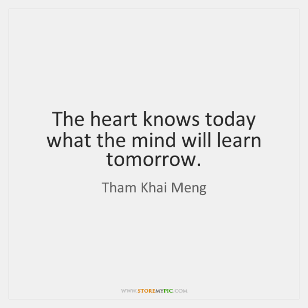 The heart knows today what the mind will learn tomorrow.