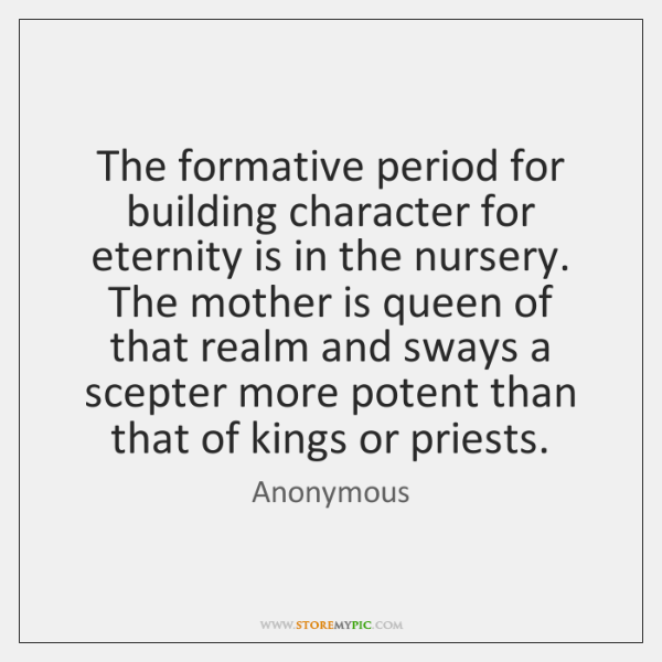 The formative period for building character for eternity is in the nursery. ...