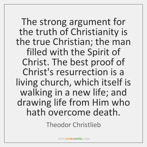 The strong argument for the truth of Christianity is the true Christian; ...