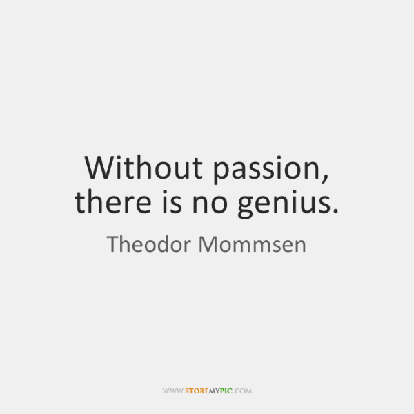 Without passion, there is no genius.