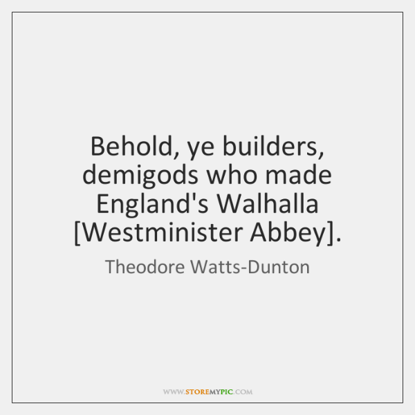 Behold, ye builders, demigods who made England's Walhalla [Westminister Abbey].