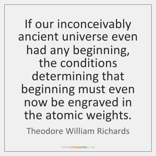 If our inconceivably ancient universe even had any beginning, the conditions determining ...