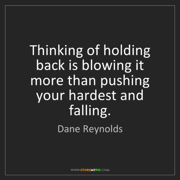 Dane Reynolds: Thinking of holding back is blowing it more than pushing...