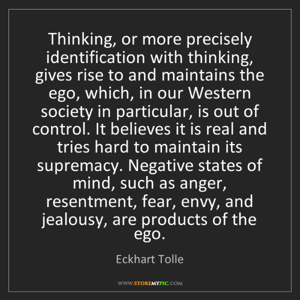 Eckhart Tolle: Thinking, or more precisely identification with thinking,...