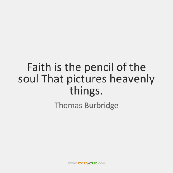 Faith is the pencil of the soul That pictures heavenly things.
