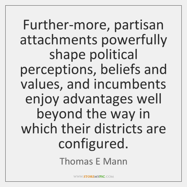 Further-more, partisan attachments powerfully shape political perceptions, beliefs and values, and i