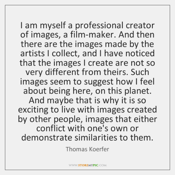 I am myself a professional creator of images, a film-maker. And then ...