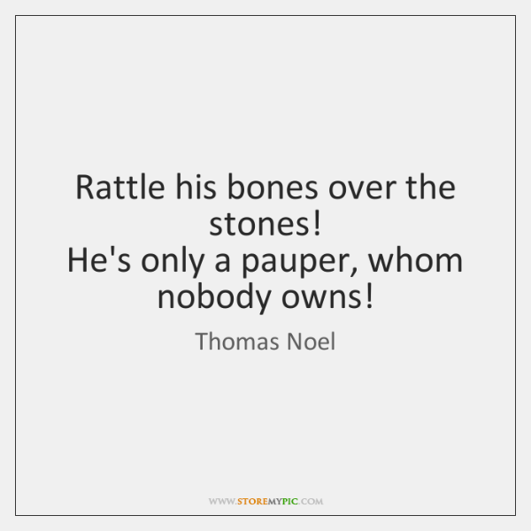 Rattle his bones over the stones!   He's only a pauper, whom nobody ...