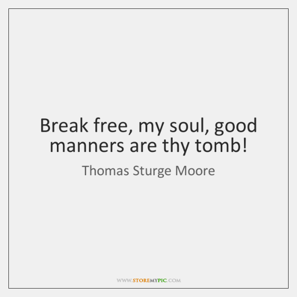 Break free, my soul, good manners are thy tomb!