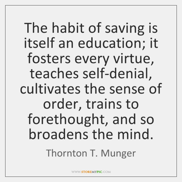 The habit of saving is itself an education; it fosters every virtue, ...