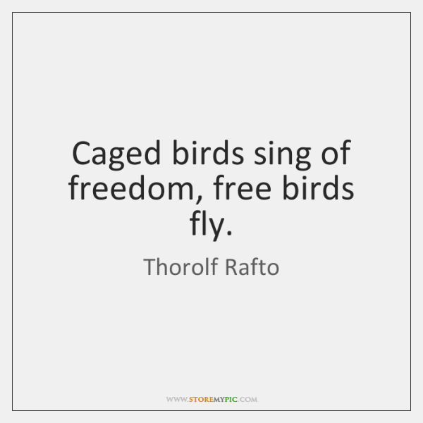 Caged birds sing of freedom, free birds fly.