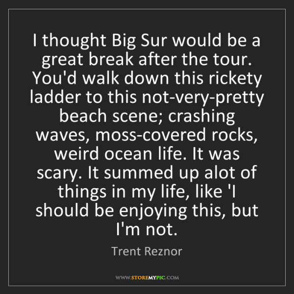 Trent Reznor: I thought Big Sur would be a great break after the tour....