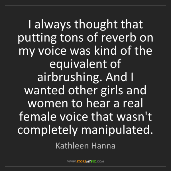 Kathleen Hanna: I always thought that putting tons of reverb on my voice...