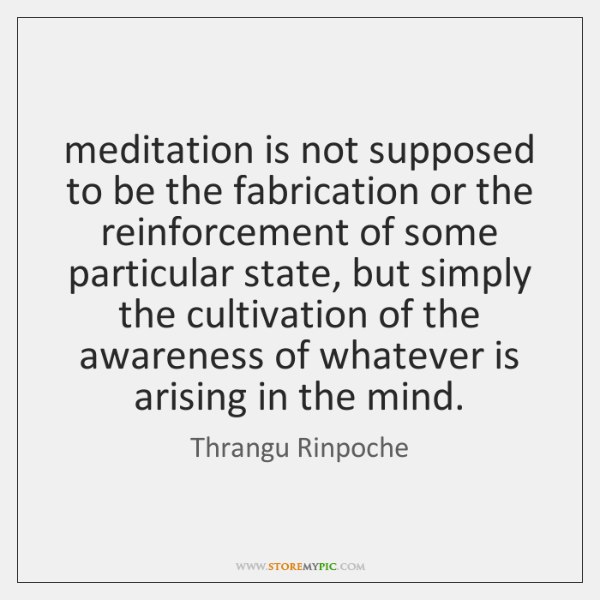 meditation is not supposed to be the fabrication or the reinforcement of ...