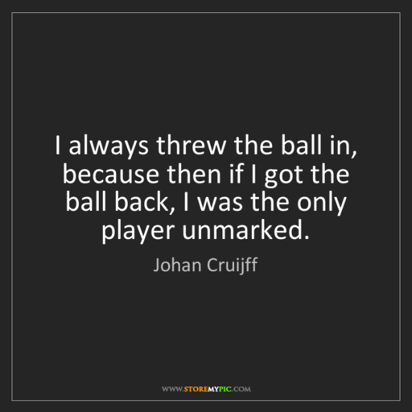 Johan Cruijff: I always threw the ball in, because then if I got the...