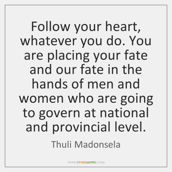 Follow your heart, whatever you do. You are placing your fate and ...
