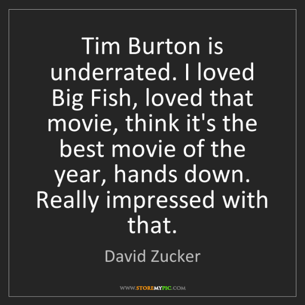 David Zucker: Tim Burton is underrated. I loved Big Fish, loved that...