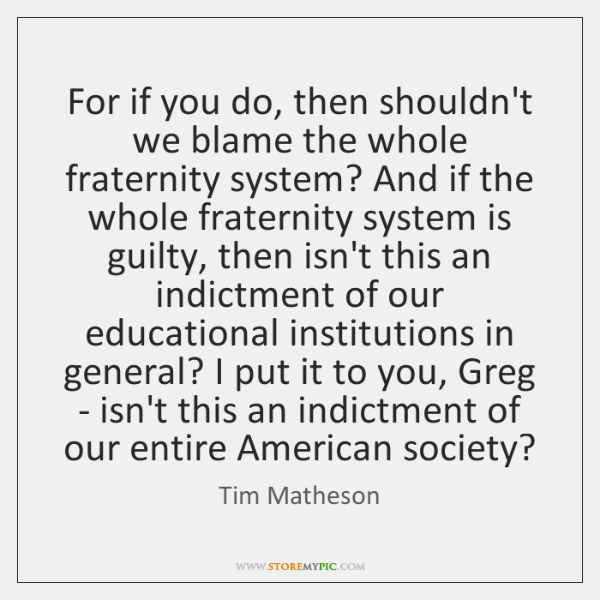 For if you do, then shouldn't we blame the whole fraternity system? ...