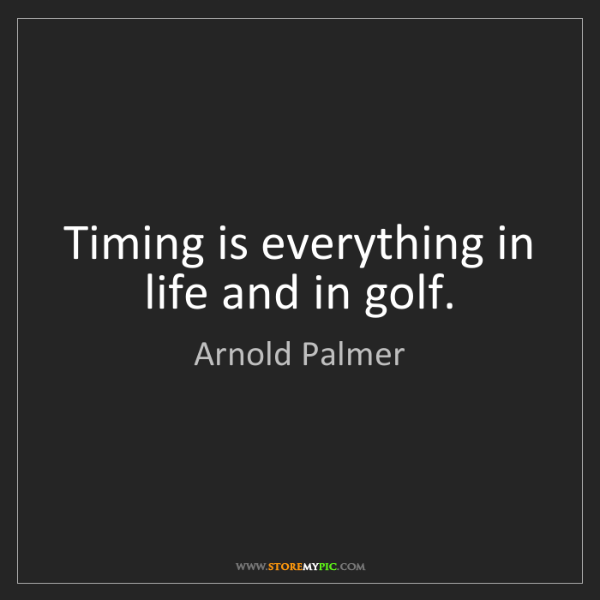Arnold Palmer Timing Is Everything In Life And In Golf Storemypic