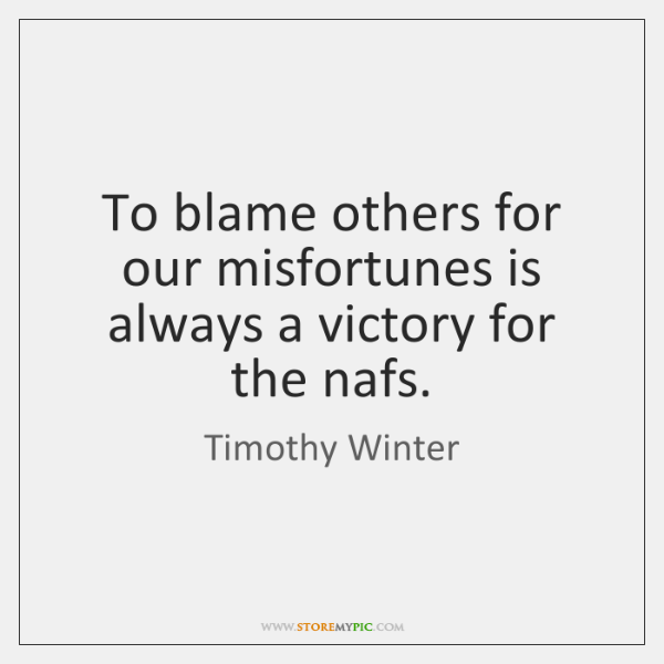 To blame others for our misfortunes is always a victory for the ...