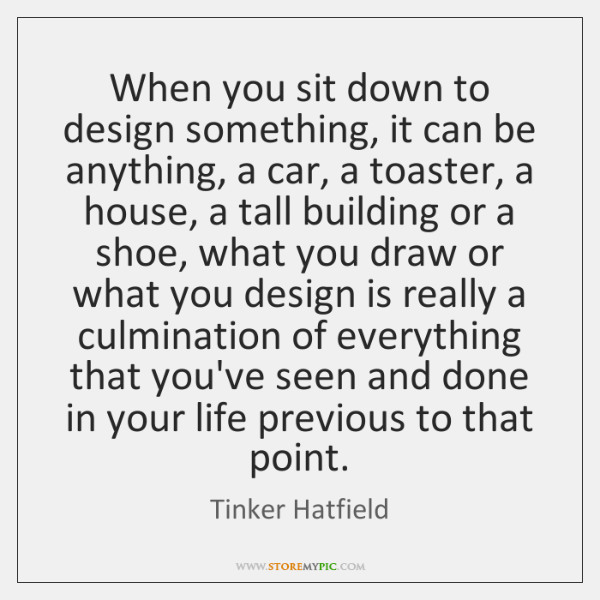 When you sit down to design something, it can be anything, a ...