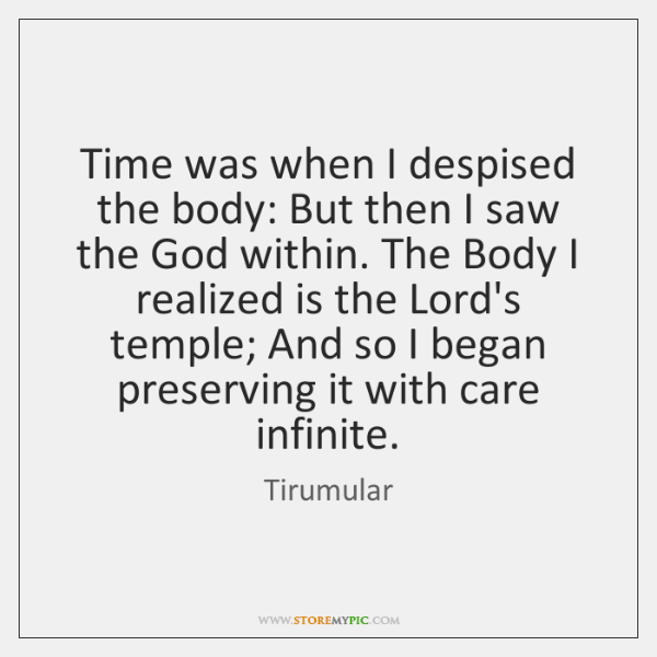 Time was when I despised the body: But then I saw the ...