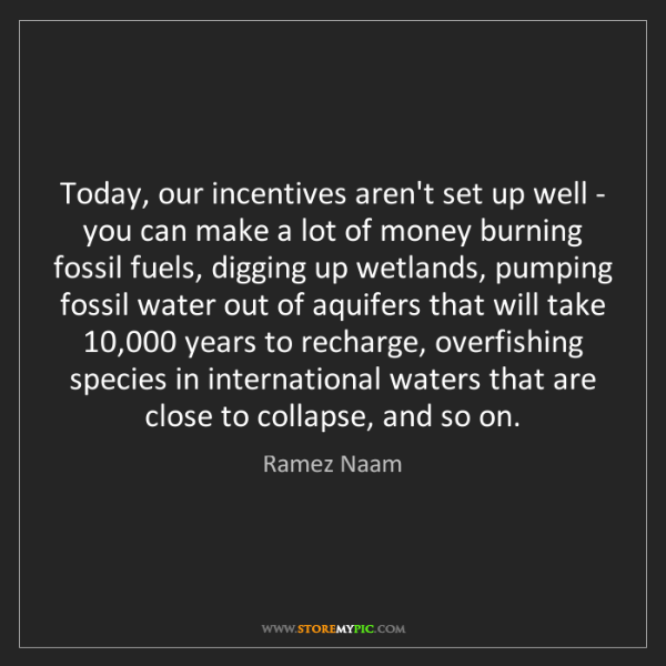 Ramez Naam: Today, our incentives aren't set up well - you can make...