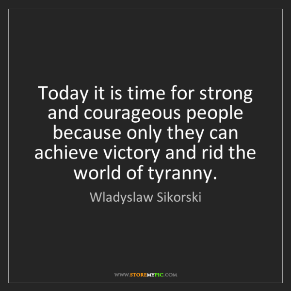 Wladyslaw Sikorski: Today it is time for strong and courageous people because...