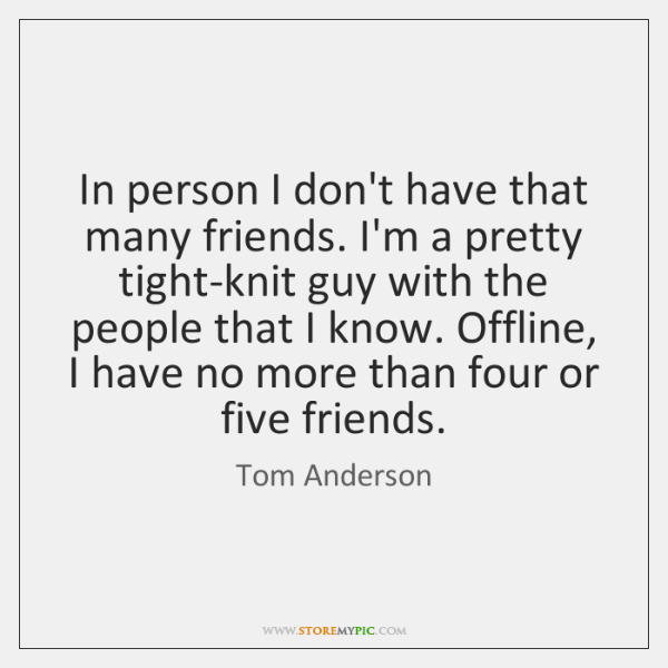 In person I don't have that many friends. I'm a pretty tight-knit ...