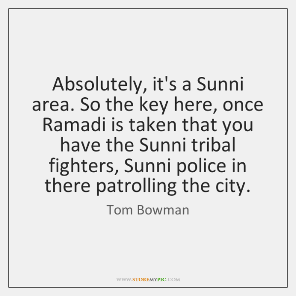 Absolutely, it's a Sunni area. So the key here, once Ramadi is ...
